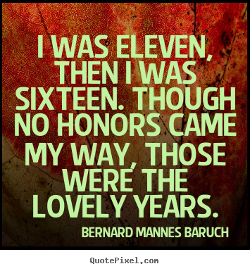 I was eleven, then i was sixteen. though no honors came my way, those.. Bernard Mannes Baruch  love sayings