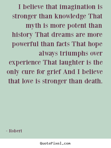 Love quotes - I believe that imagination is stronger than knowledge that myth is more..