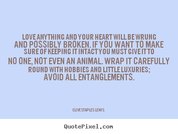 Create your own picture quotes about love - Love anything and your heart will be wrung and possibly broken. if..