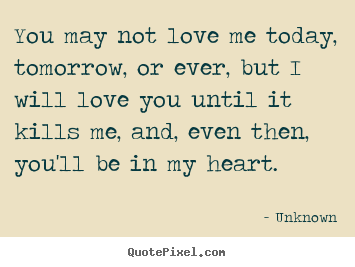 Love quotes - You may not love me today, tomorrow, or ever, but i will love..