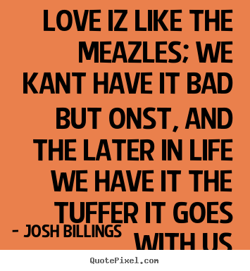 Diy photo quote about love - Love iz like the meazles; we kant have it bad but onst,..