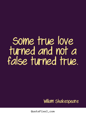 Some true love turned and not a false turned.. William Shakespeare  love quote