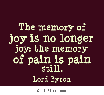 Create your own picture quotes about love - The memory of joy is no longer joy; the memory of pain..