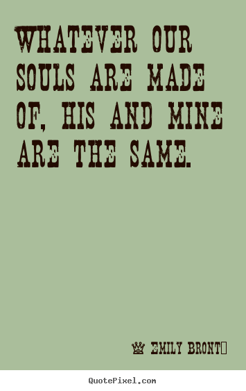 Quotes about love - Whatever our souls are made of, his and mine..