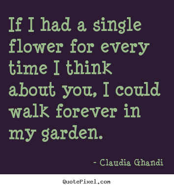 Create custom picture quotes about love - If i had a single flower for every time i think about you, i could..