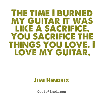 The time i burned my guitar it was like a sacrifice... Jimi Hendrix good love quotes