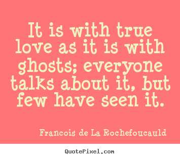 Quotes about love - It is with true love as it is with ghosts; everyone talks..