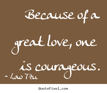 Great Love Quotes Endearing Love Quotes  Because Of A Great Love One Is Courageous.