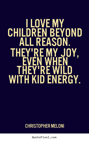 Create custom picture quotes about love - I love my children beyond all reason. they're..