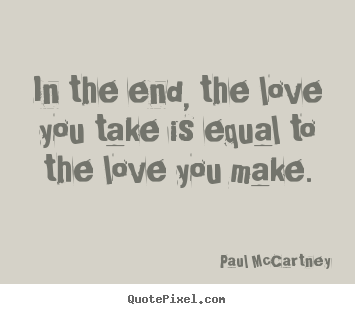 In the end, the love you take is equal to the love you make. Paul McCartney best love quote