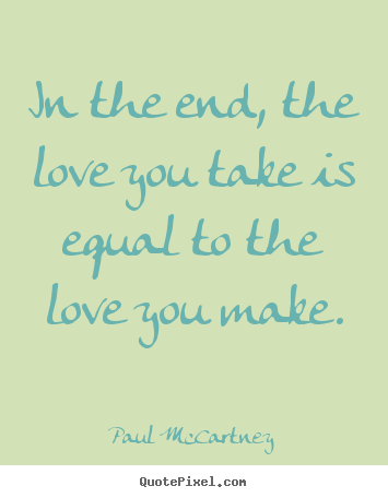 Quote about love - In the end, the love you take is equal to the love you..