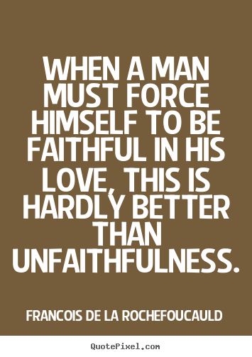 Quotes about love - When a man must force himself to be ...