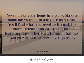 Quote about love - Never make your home in a place. make a home for yourself..