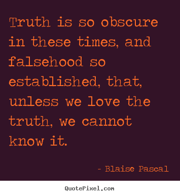 Blaise Pascal picture quotes - Truth is so obscure in these times, and falsehood.. - Love sayings