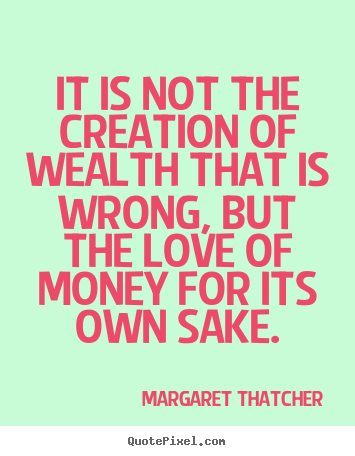Create picture quotes about love - It is not the creation of wealth that is wrong, but the love..
