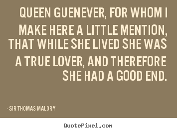 Sir Thomas Malory picture quotes - Queen guenever, for whom i make here a little mention, that.. - Love quotes