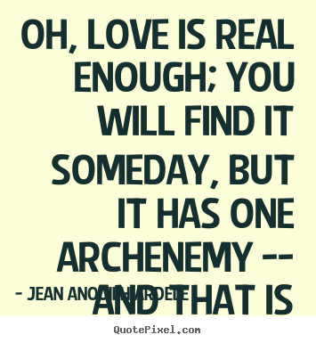 Quotes About Love   Oh, Love Is Real Enough; You Will Find It Someday