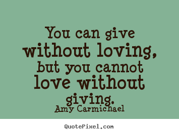 You can give without loving, but you cannot love.. Amy Carmichael greatest love quotes