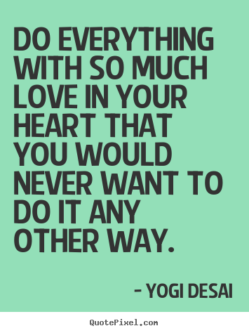 Yogi Desai picture quotes - Do everything with so much love in your heart.. - Love quotes