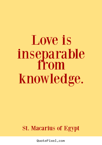 Customize picture quotes about love - Love is inseparable from knowledge.