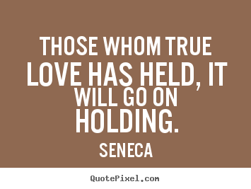 Design custom picture quotes about love - Those whom true love has held, it will go on holding.