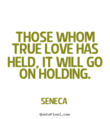Those whom true love has held, it will go on holding. Seneca  love quotes