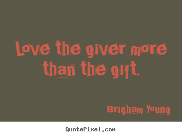 Love quotes - Love the giver more than the gift.