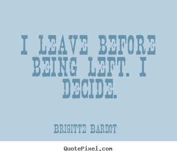 Brigitte Bardot picture quotes - I leave before being left. i decide. - Love quotes