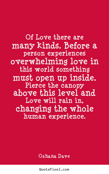 Of love there are many kinds. before a person experiences overwhelming.. Oshana Dave great love quotes