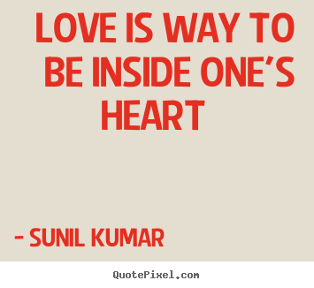Quote about love - Love is way to be inside one's heart