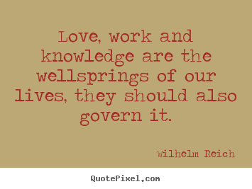 Love quote - Love, work and knowledge are the wellsprings..