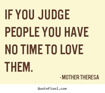 Sayings about love - If you judge people you have no time to love them.