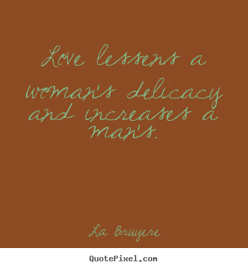 Love quotes - Love lessens a woman's delicacy and increases a man's.