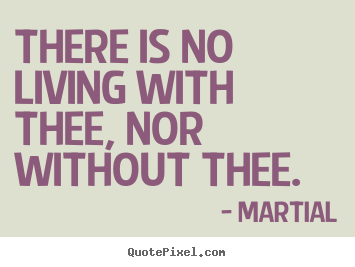Love quote - There is no living with thee, nor without thee.