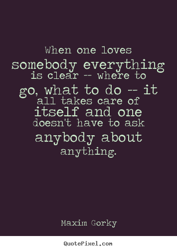 Design your own picture quotes about love - When one loves somebody everything is clear -- where..