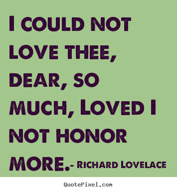 Richard Lovelace picture quotes - I could not love thee, dear, so much, loved i not honor more. - Love quotes