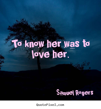 To know her was to love her. Samuel Rogers  love quote