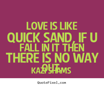 Make custom picture quotes about love - Love is like quick sand, if u fall in it then there..