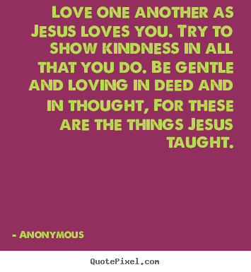 Love quotes - Love one another as jesus loves you. try to show ...
