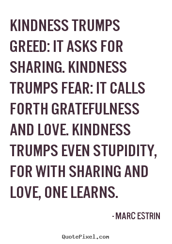 Love sayings - Kindness trumps greed: it asks for sharing. kindness..