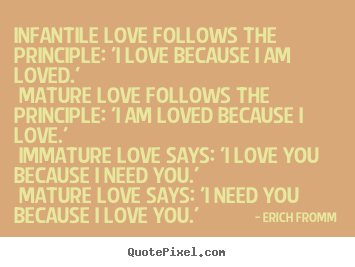 Love quotes - Infantile love follows the principle: 'i love because i am loved.'..