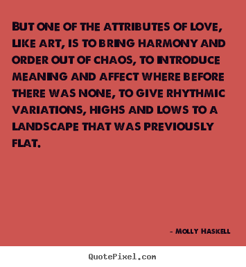 Love quotes - But one of the attributes of love, like art, is..
