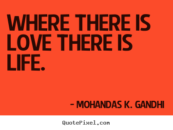Love quote - Where there is love there is life.