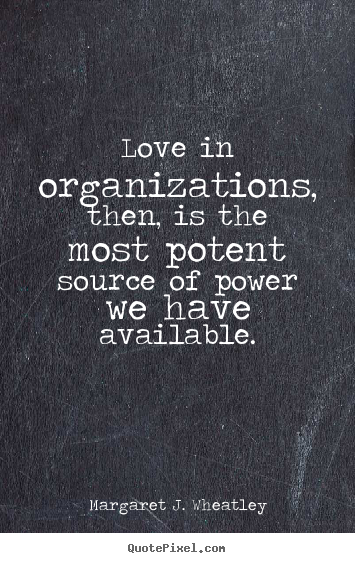 Make photo quotes about love - Love in organizations, then, is the most potent source of..