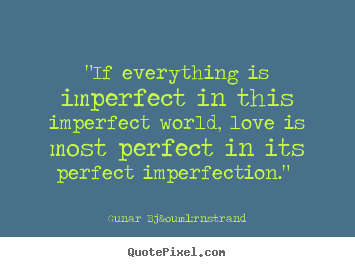 "Imperfect Love Quotes Unique Love Quotes  ""if Everything Is Imperfect In This Imperfect World"