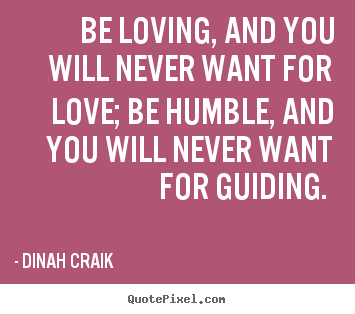 Dinah Craik picture quotes - Be loving, and you will never want for love; be humble,.. - Love quotes