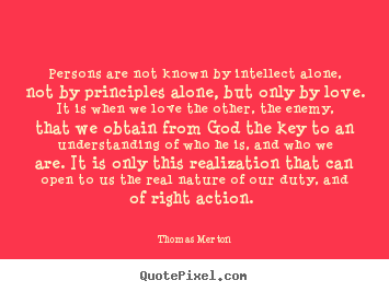 Quotes about love - Persons are not known by intellect alone, not by principles..