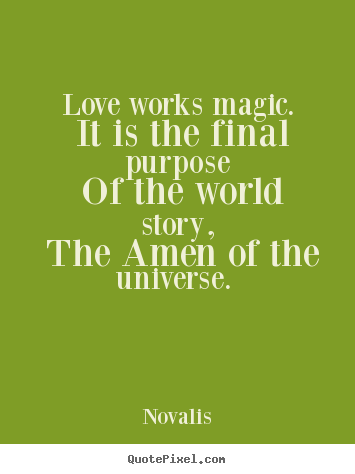 Quotes about love - Love works magic. it is the final purpose of the..