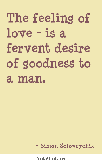 The feeling of love - is a fervent desire of goodness to a man.  Simon Soloveychik greatest love quotes