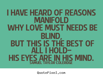 I have heard of reasons manifold why love must needs be blind,.. Samuel Taylor Coleridge great love quote